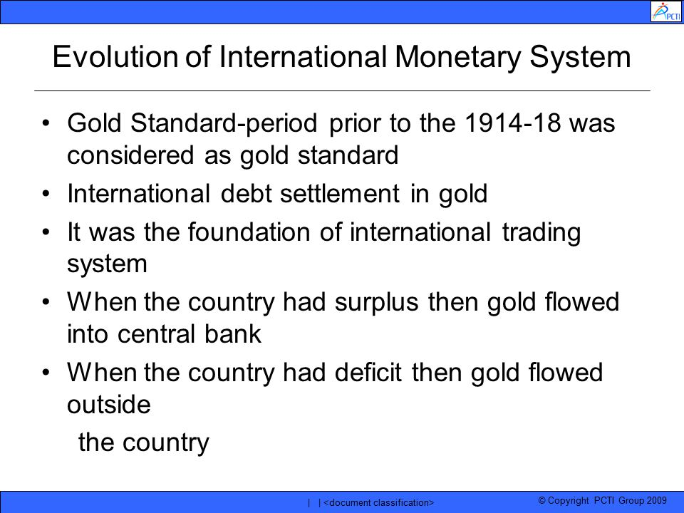 © Copyright PCTI Group 2009 | | Evolution of International Monetary System Gold Standard-period prior to the 1914-18 was considered as gold standard I