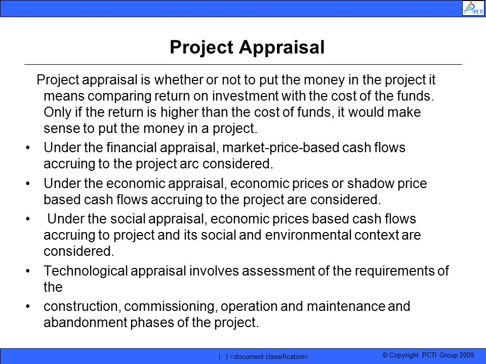 © Copyright PCTI Group 2009 | | Project Appraisal Project appraisal is whether or not to put the money in the project it means comparing return on inv