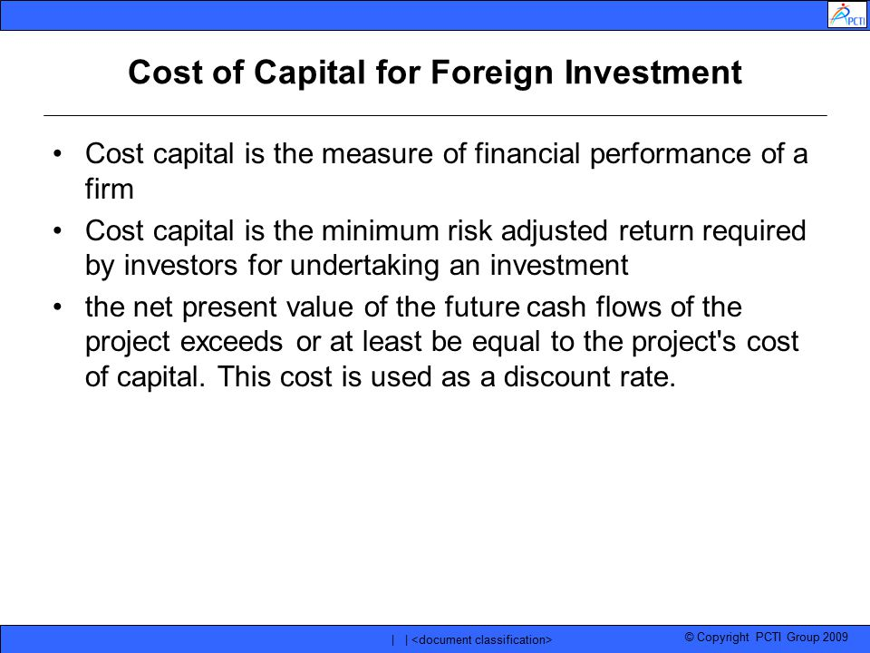 © Copyright PCTI Group 2009 | | Cost of Capital for Foreign Investment Cost capital is the measure of financial performance of a firm Cost capital is