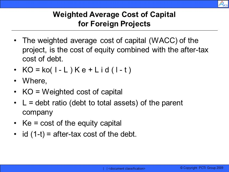 © Copyright PCTI Group 2009 | | Weighted Average Cost of Capital for Foreign Projects The weighted average cost of capital (WACC) of the project, is t