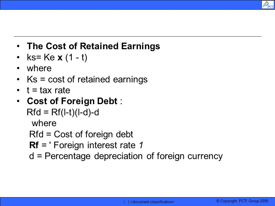 © Copyright PCTI Group 2009 | | The Cost of Retained Earnings ks= Ke x (1 - t) where Ks = cost of retained earnings t = tax rate Cost of Foreign Debt