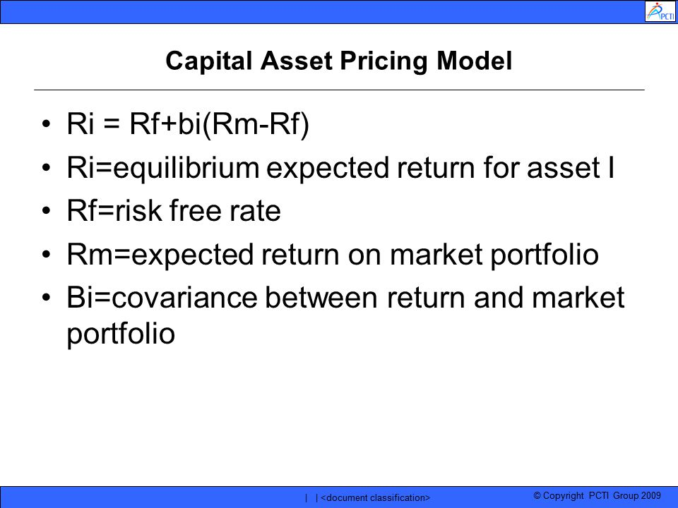 © Copyright PCTI Group 2009 | | Capital Asset Pricing Model Ri = Rf+bi(Rm-Rf) Ri=equilibrium expected return for asset I Rf=risk free rate Rm=expected