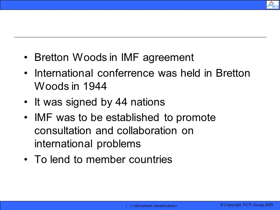 © Copyright PCTI Group 2009 | | Bretton Woods in IMF agreement International conferrence was held in Bretton Woods in 1944 It was signed by 44 nations
