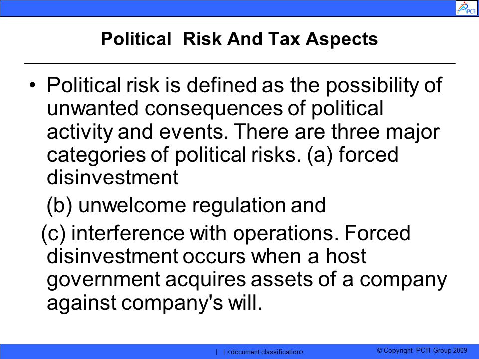 © Copyright PCTI Group 2009 | | Political Risk And Tax Aspects Political risk is defined as the possibility of unwanted consequences of political acti