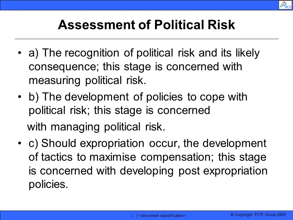 © Copyright PCTI Group 2009 | | Assessment of Political Risk a) The recognition of political risk and its likely consequence; this stage is concerned