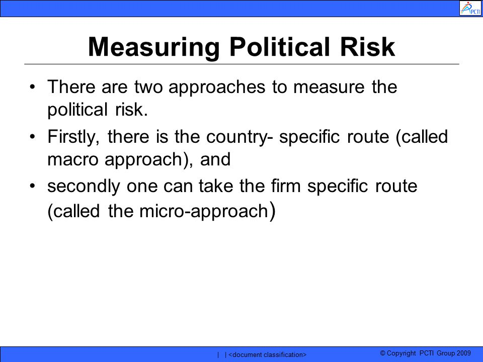 © Copyright PCTI Group 2009 | | Measuring Political Risk There are two approaches to measure the political risk. Firstly, there is the country- specif