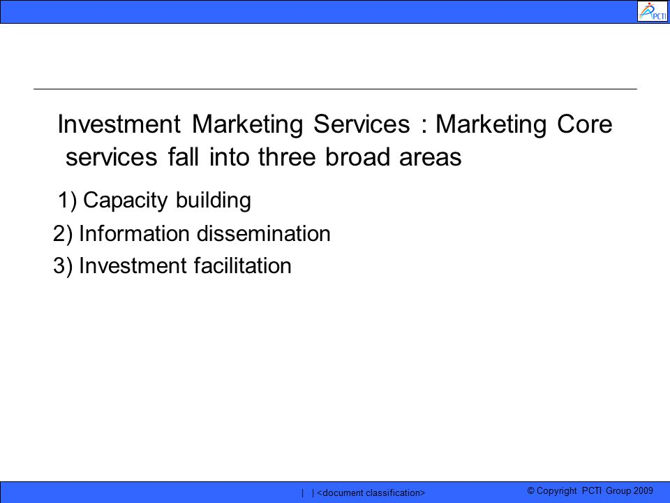 © Copyright PCTI Group 2009 | | Investment Marketing Services : Marketing Core services fall into three broad areas 1) Capacity building 2) Informatio