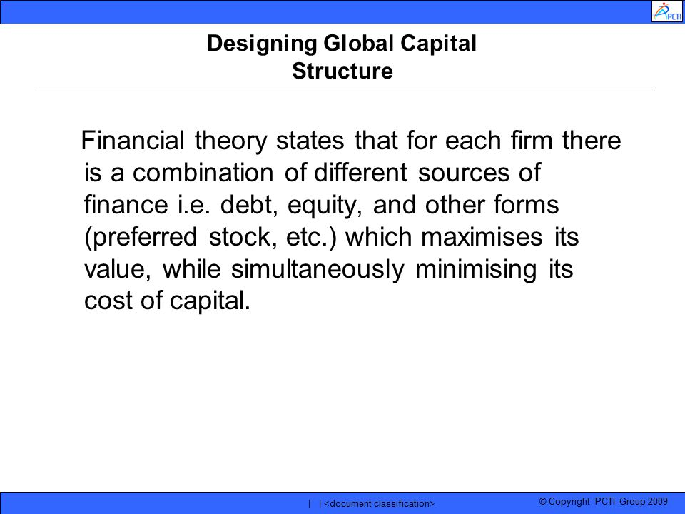 © Copyright PCTI Group 2009 | | Designing Global Capital Structure Financial theory states that for each firm there is a combination of different sour