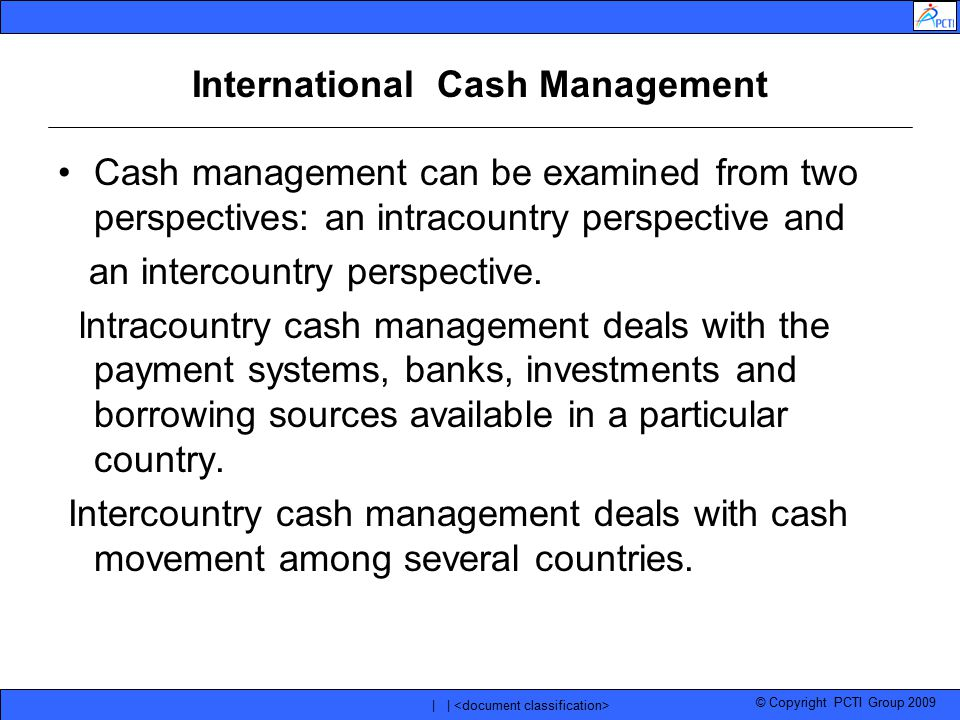 © Copyright PCTI Group 2009 | | International Cash Management Cash management can be examined from two perspectives: an intracountry perspective and a
