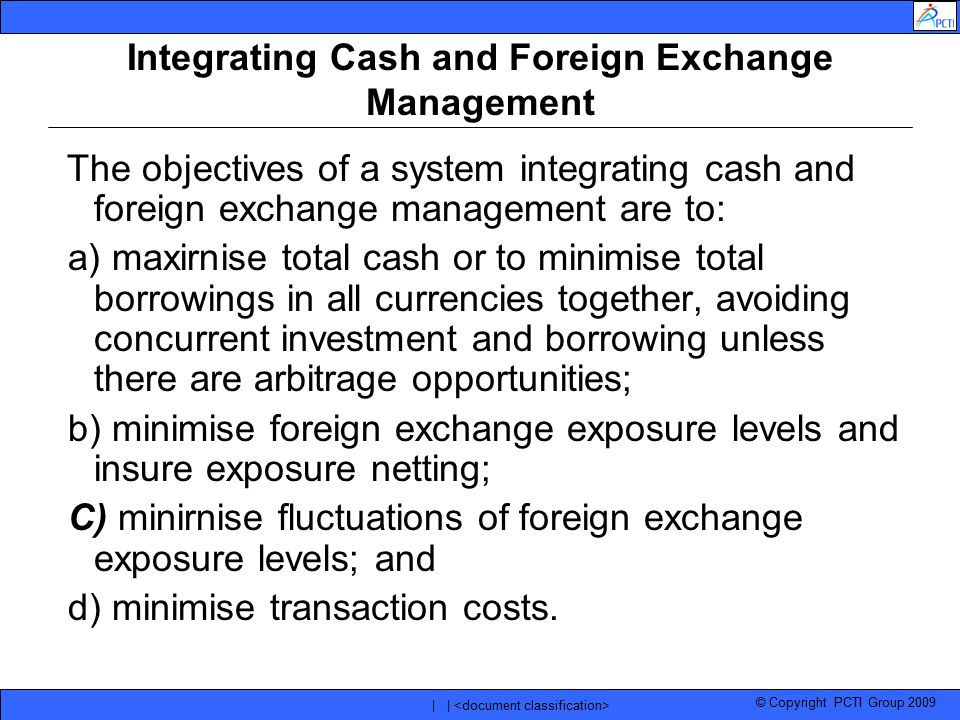© Copyright PCTI Group 2009 | | Integrating Cash and Foreign Exchange Management The objectives of a system integrating cash and foreign exchange mana