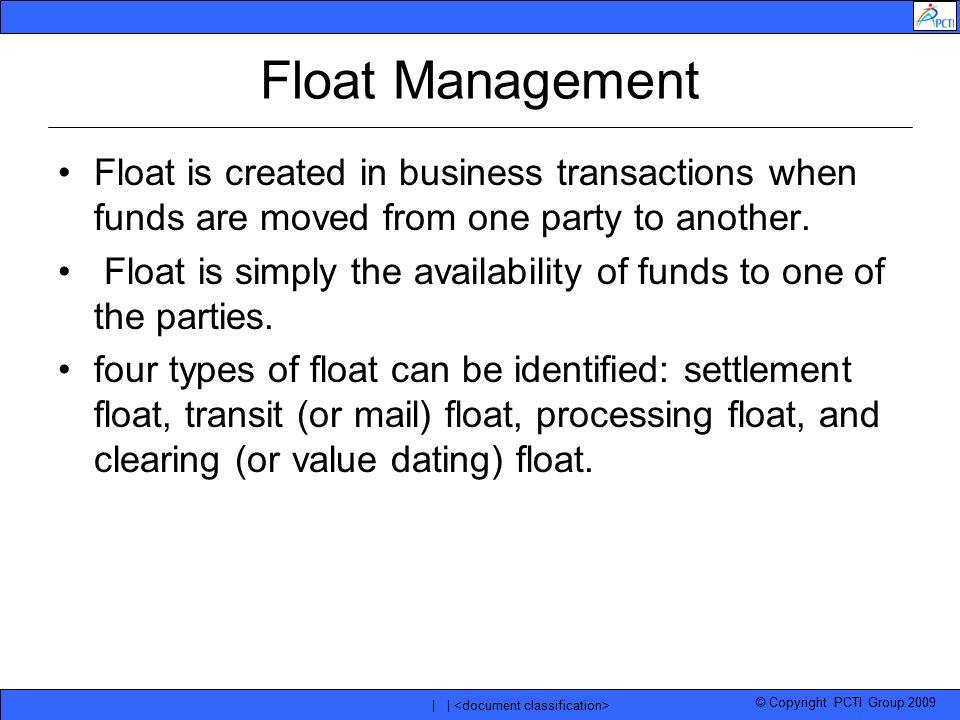 © Copyright PCTI Group 2009 | | Float Management Float is created in business transactions when funds are moved from one party to another. Float is si