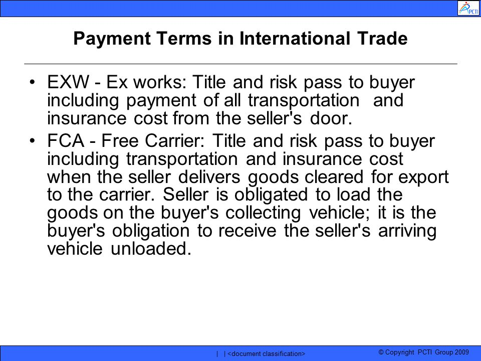 © Copyright PCTI Group 2009 | | Payment Terms in International Trade EXW - Ex works: Title and risk pass to buyer including payment of all transportat