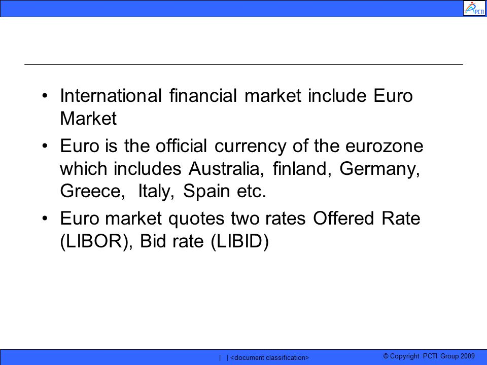 © Copyright PCTI Group 2009 | | International financial market include Euro Market Euro is the official currency of the eurozone which includes Austra