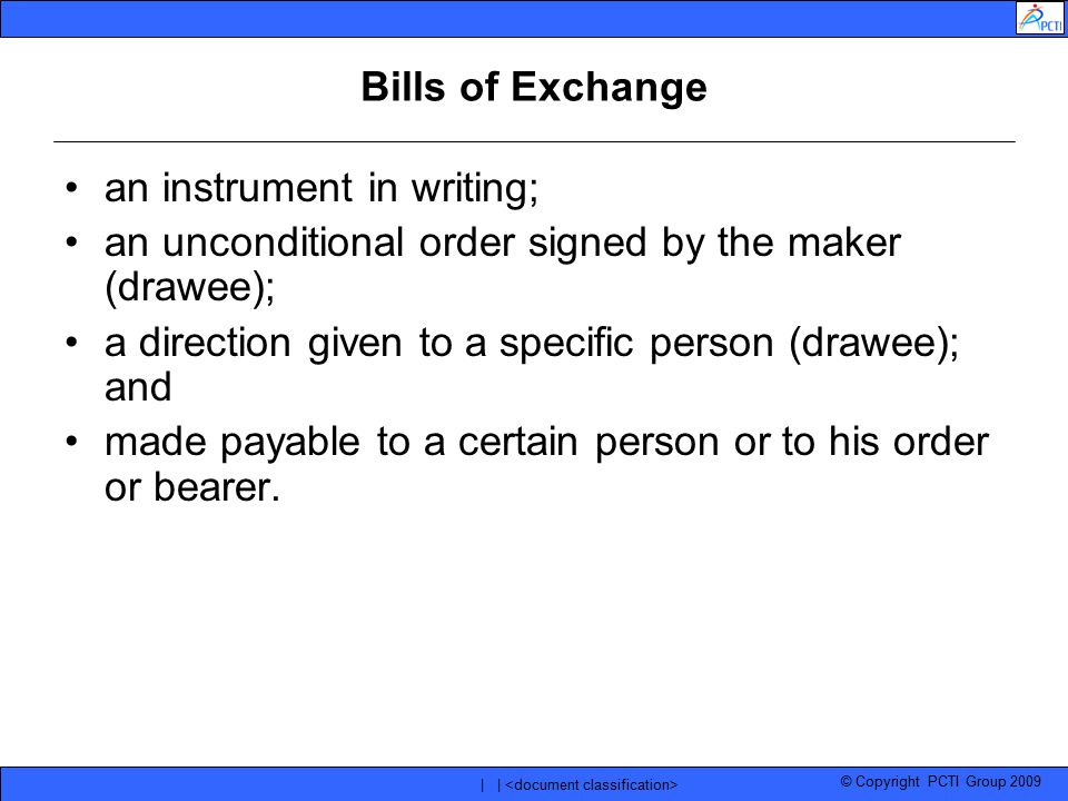 © Copyright PCTI Group 2009 | | Bills of Exchange an instrument in writing; an unconditional order signed by the maker (drawee); a direction given to