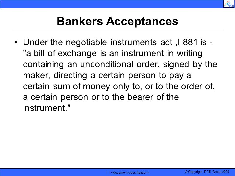 © Copyright PCTI Group 2009 | | Bankers Acceptances Under the negotiable instruments act,I 881 is -