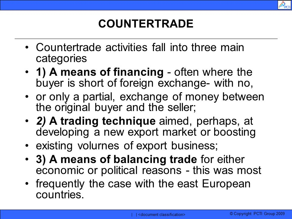 © Copyright PCTI Group 2009 | | COUNTERTRADE Countertrade activities fall into three main categories 1) A means of financing - often where the buyer i