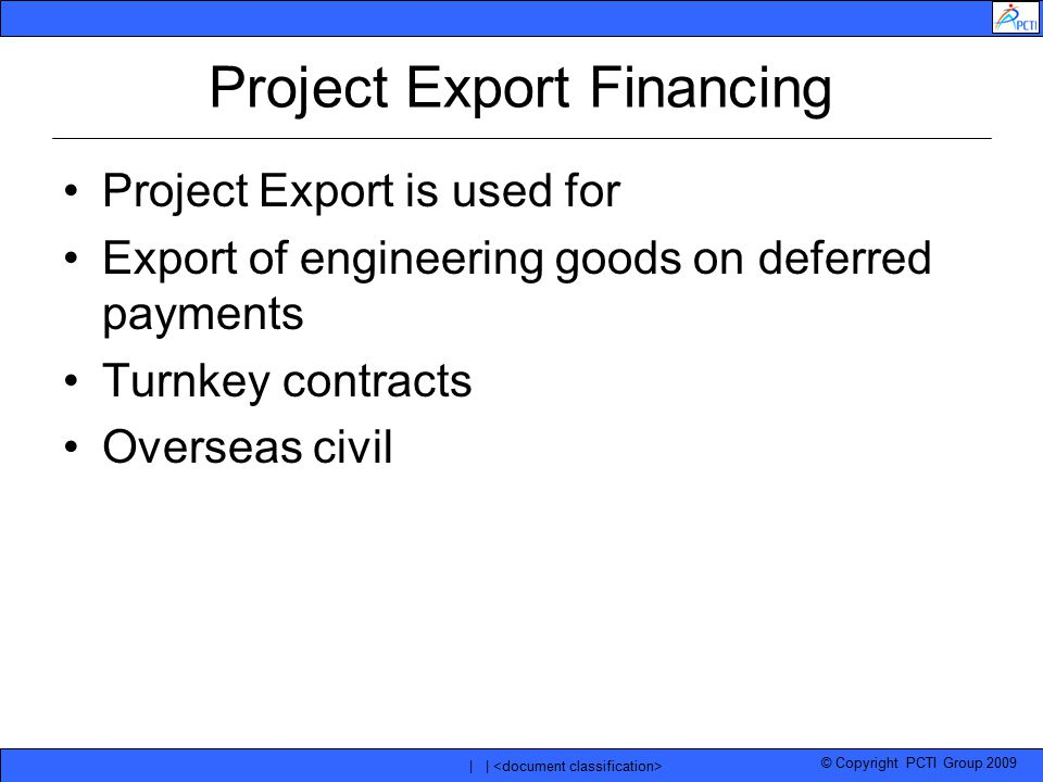 © Copyright PCTI Group 2009 | | Project Export Financing Project Export is used for Export of engineering goods on deferred payments Turnkey contracts