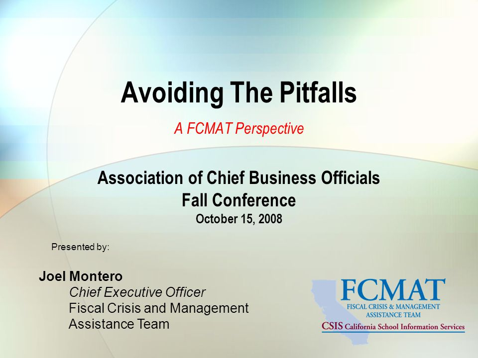 Avoiding The Pitfalls A FCMAT Perspective Association of Chief Business Officials Fall Conference October 15, 2008 Presented by: Joel Montero Chief Executive Officer Fiscal Crisis and Management Assistance Team