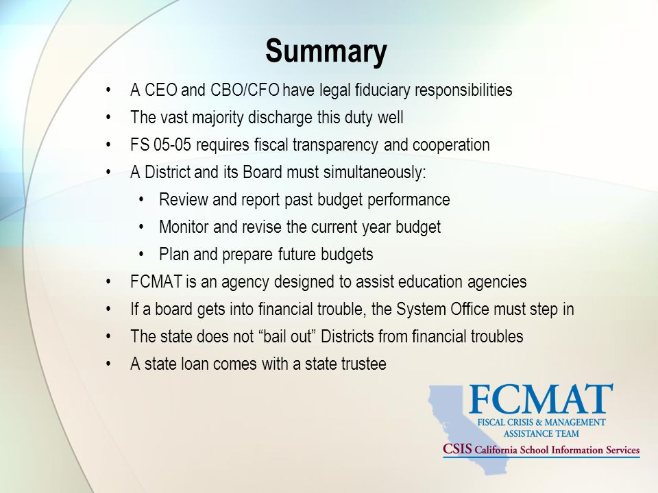 Summary A CEO and CBO/CFO have legal fiduciary responsibilities The vast majority discharge this duty well FS 05-05 requires fiscal transparency and cooperation A District and its Board must simultaneously: Review and report past budget performance Monitor and revise the current year budget Plan and prepare future budgets FCMAT is an agency designed to assist education agencies If a board gets into financial trouble, the System Office must step in The state does not bail out Districts from financial troubles A state loan comes with a state trustee