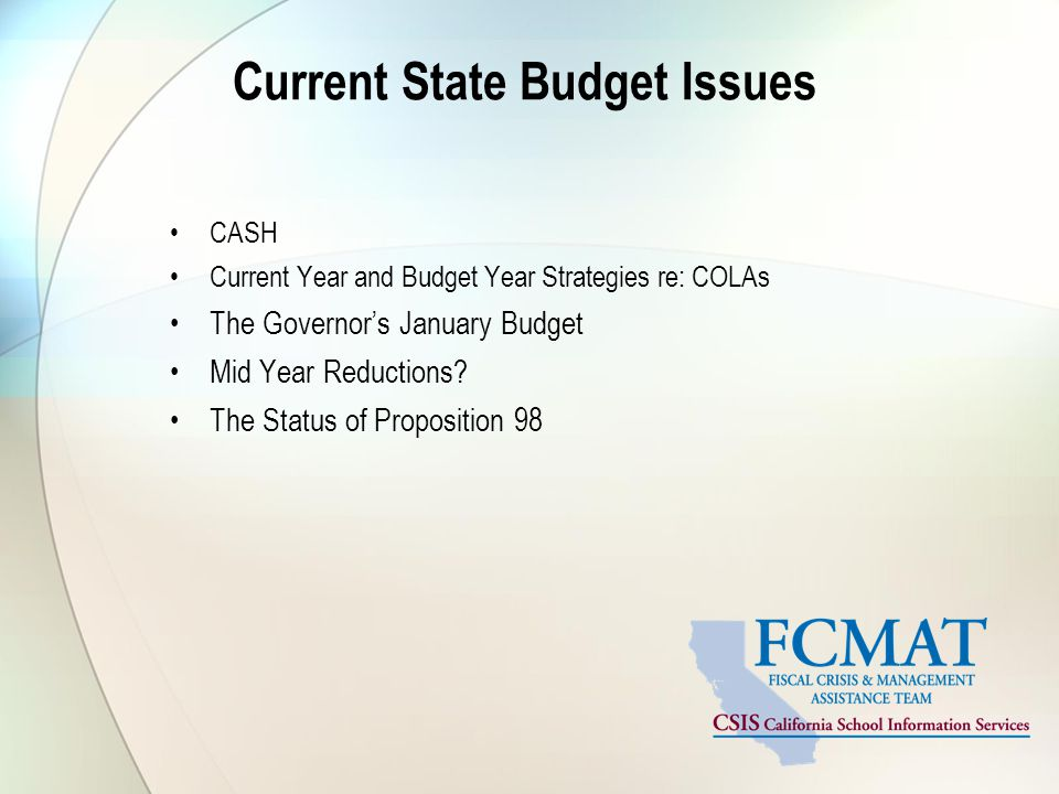 Current State Budget Issues CASH Current Year and Budget Year Strategies re: COLAs The Governor's January Budget Mid Year Reductions.