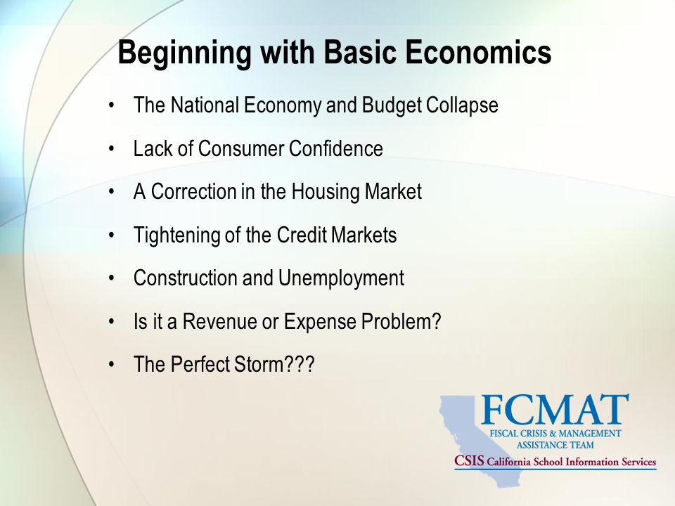 Beginning with Basic Economics The National Economy and Budget Collapse Lack of Consumer Confidence A Correction in the Housing Market Tightening of the Credit Markets Construction and Unemployment Is it a Revenue or Expense Problem.