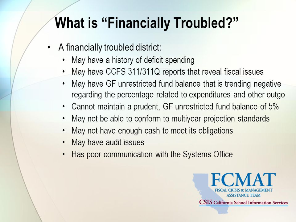 What is Financially Troubled A financially troubled district: May have a history of deficit spending May have CCFS 311/311Q reports that reveal fiscal issues May have GF unrestricted fund balance that is trending negative regarding the percentage related to expenditures and other outgo Cannot maintain a prudent, GF unrestricted fund balance of 5% May not be able to conform to multiyear projection standards May not have enough cash to meet its obligations May have audit issues Has poor communication with the Systems Office