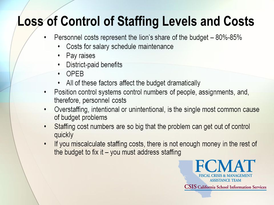 Loss of Control of Staffing Levels and Costs Personnel costs represent the lion's share of the budget – 80%-85% Costs for salary schedule maintenance Pay raises District-paid benefits OPEB All of these factors affect the budget dramatically Position control systems control numbers of people, assignments, and, therefore, personnel costs Overstaffing, intentional or unintentional, is the single most common cause of budget problems Staffing cost numbers are so big that the problem can get out of control quickly If you miscalculate staffing costs, there is not enough money in the rest of the budget to fix it – you must address staffing