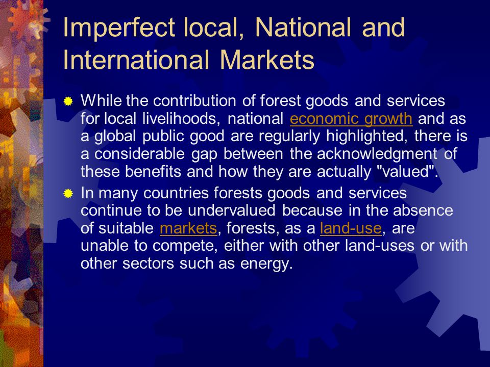 Imperfect local, National and International Markets  While the contribution of forest goods and services for local livelihoods, national economic growth and as a global public good are regularly highlighted, there is a considerable gap between the acknowledgment of these benefits and how they are actually valued .economic growth  In many countries forests goods and services continue to be undervalued because in the absence of suitable markets, forests, as a land-use, are unable to compete, either with other land-uses or with other sectors such as energy.marketsland-use