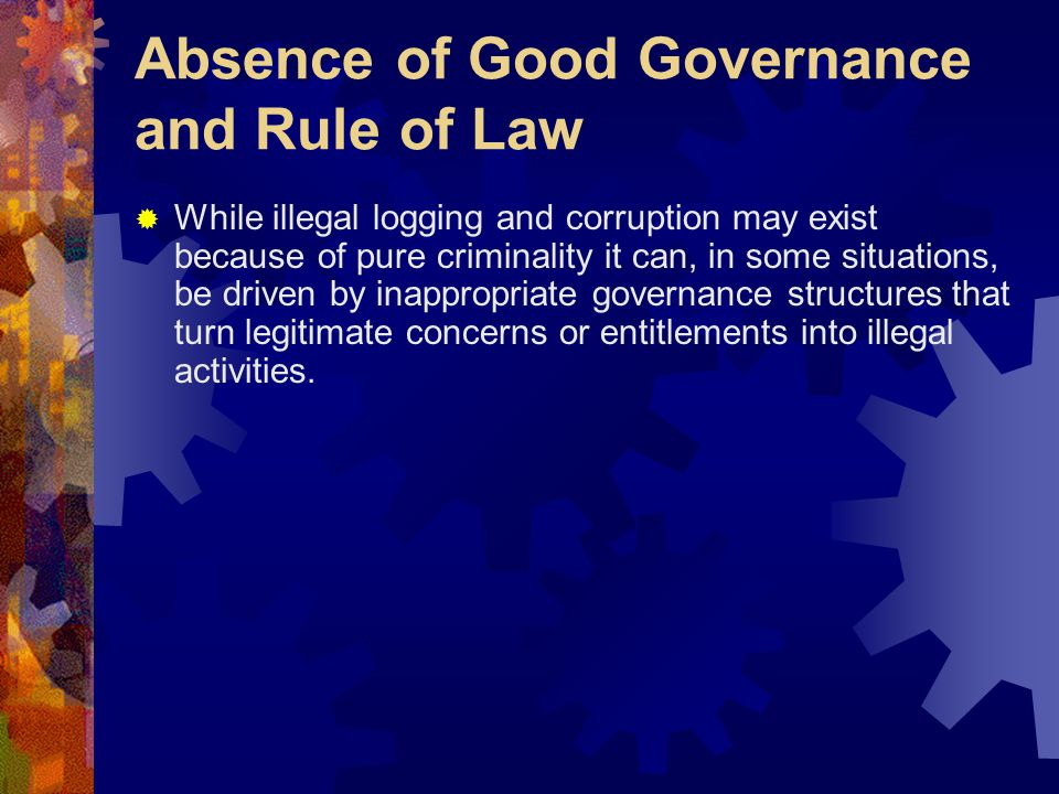 Absence of Good Governance and Rule of Law  While illegal logging and corruption may exist because of pure criminality it can, in some situations, be driven by inappropriate governance structures that turn legitimate concerns or entitlements into illegal activities.