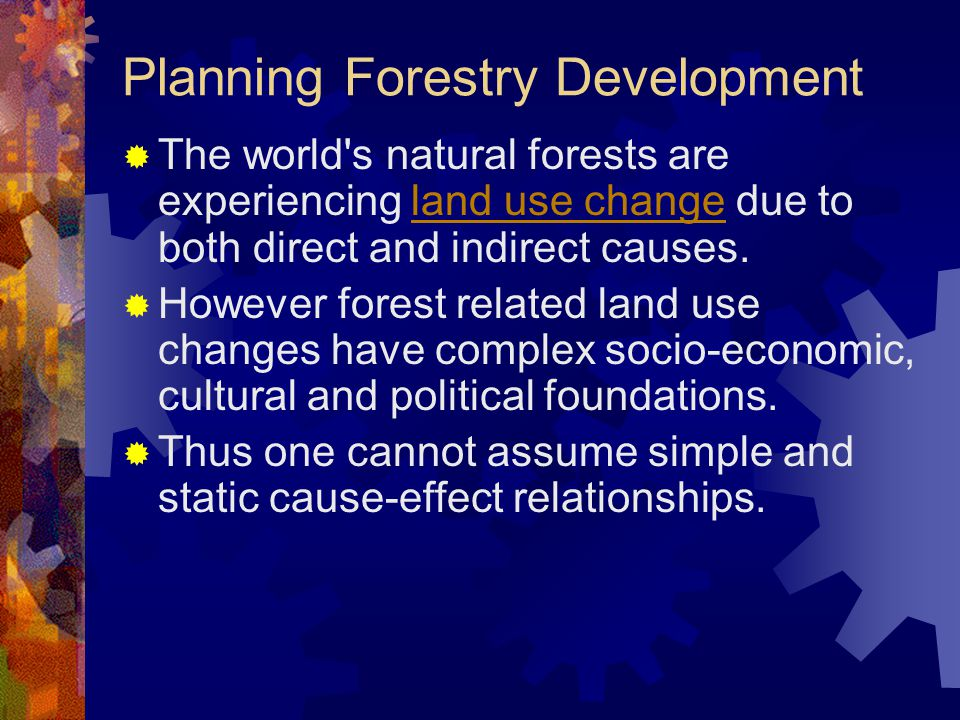 Planning Forestry Development  The world s natural forests are experiencing land use change due to both direct and indirect causes.land use change  However forest related land use changes have complex socio-economic, cultural and political foundations.