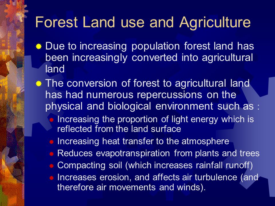 Forest Land use and Agriculture  Due to increasing population forest land has been increasingly converted into agricultural land  The conversion of forest to agricultural land has had numerous repercussions on the physical and biological environment such as :  Increasing the proportion of light energy which is reflected from the land surface  Increasing heat transfer to the atmosphere  Reduces evapotranspiration from plants and trees  Compacting soil (which increases rainfall runoff)  Increases erosion, and affects air turbulence (and therefore air movements and winds).