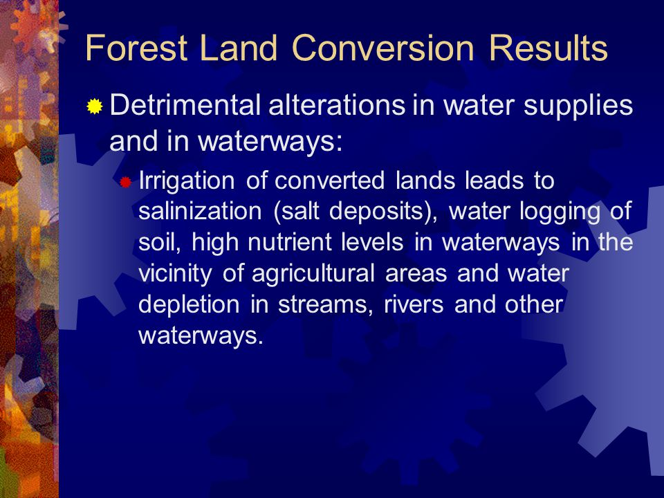 Forest Land Conversion Results  Detrimental alterations in water supplies and in waterways:  Irrigation of converted lands leads to salinization (salt deposits), water logging of soil, high nutrient levels in waterways in the vicinity of agricultural areas and water depletion in streams, rivers and other waterways.