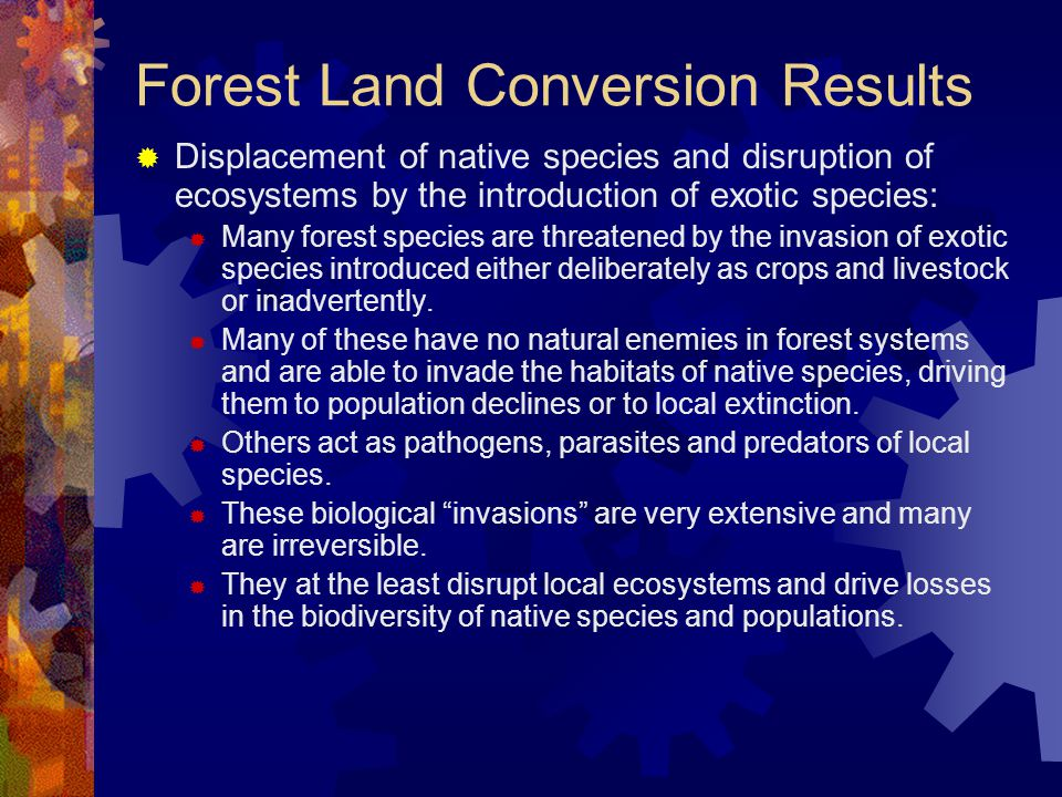Forest Land Conversion Results  Displacement of native species and disruption of ecosystems by the introduction of exotic species:  Many forest species are threatened by the invasion of exotic species introduced either deliberately as crops and livestock or inadvertently.