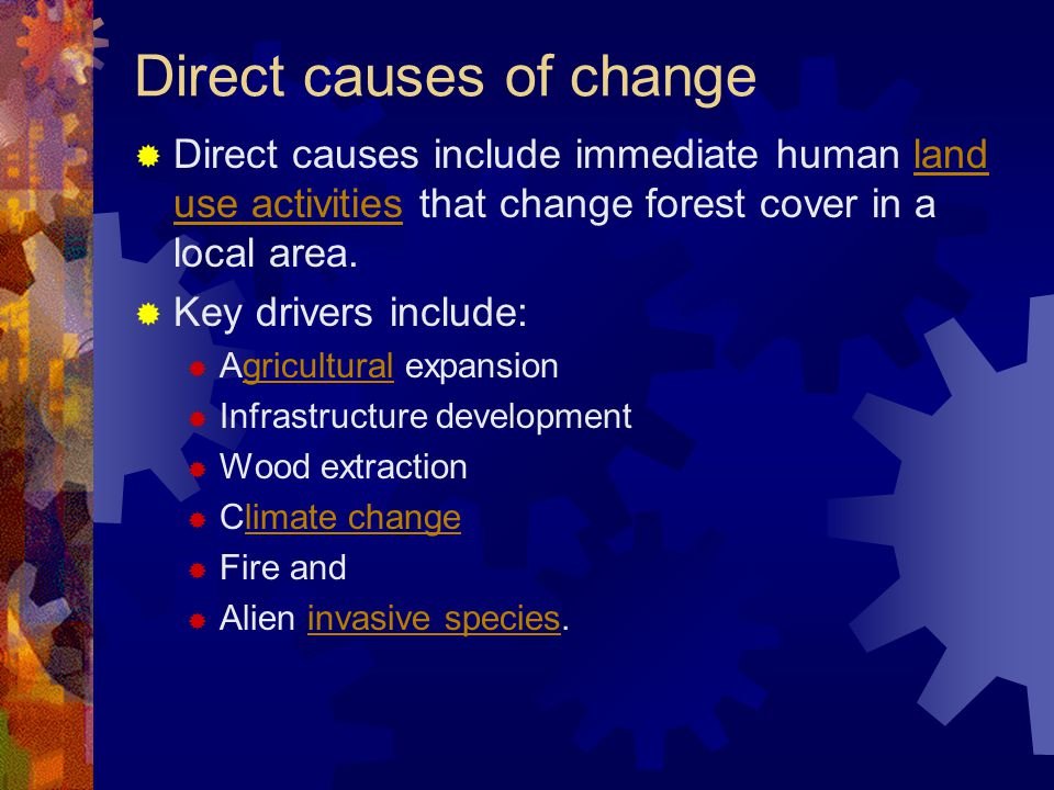 Direct causes of change  Direct causes include immediate human land use activities that change forest cover in a local area.land use activities  Key drivers include:  Agricultural expansiongricultural  Infrastructure development  Wood extraction  Climate changelimate change  Fire and  Alien invasive species.invasive species