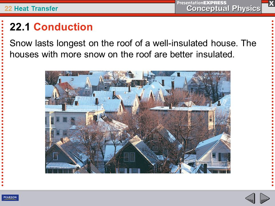22 Heat Transfer Snow lasts longest on the roof of a well-insulated house. The houses with more snow on the roof are better insulated. 22.1 Conduction