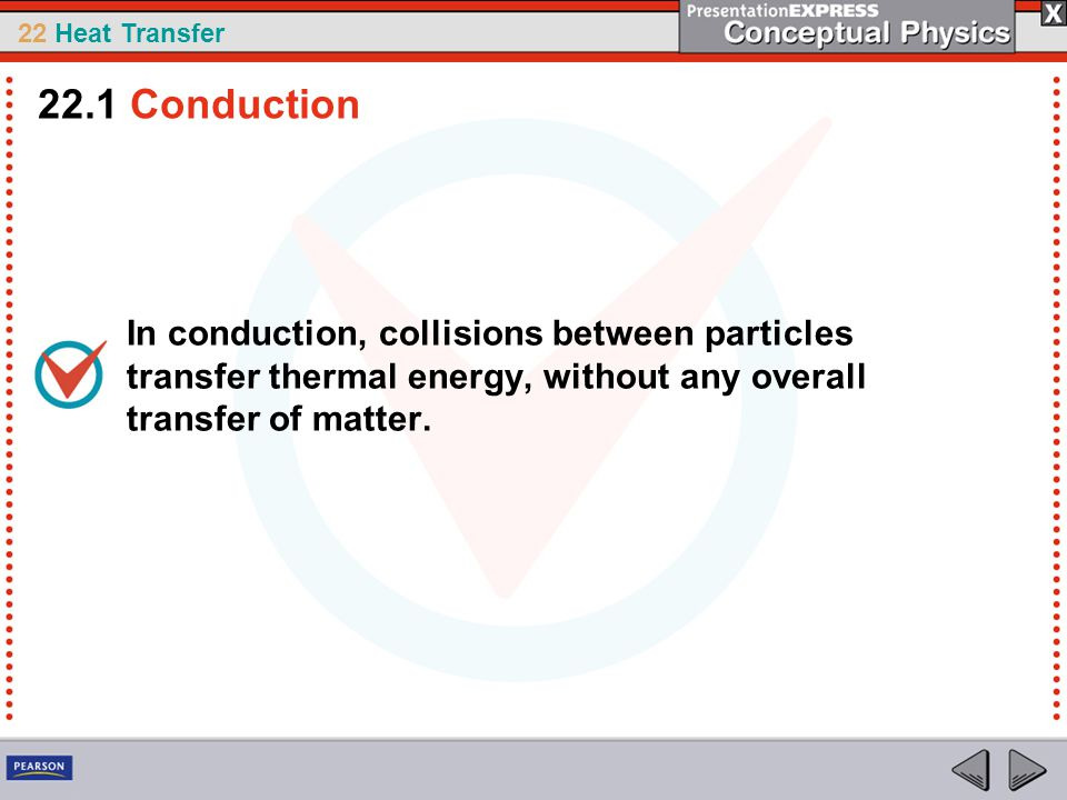 22 Heat Transfer In conduction, collisions between particles transfer thermal energy, without any overall transfer of matter. 22.1 Conduction
