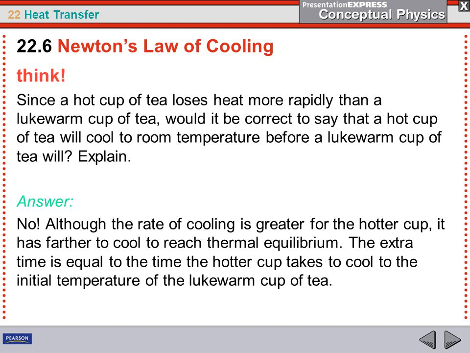 22 Heat Transfer think! Since a hot cup of tea loses heat more rapidly than a lukewarm cup of tea, would it be correct to say that a hot cup of tea wi