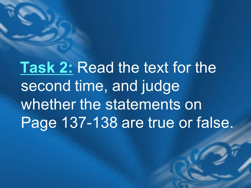 Task 2: Read the text for the second time, and judge whether the statements on Page 137-138 are true or false.
