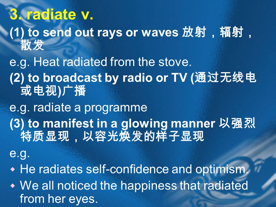 3. radiate v. (1) to send out rays or waves 放射,辐射, 散发 e.g.