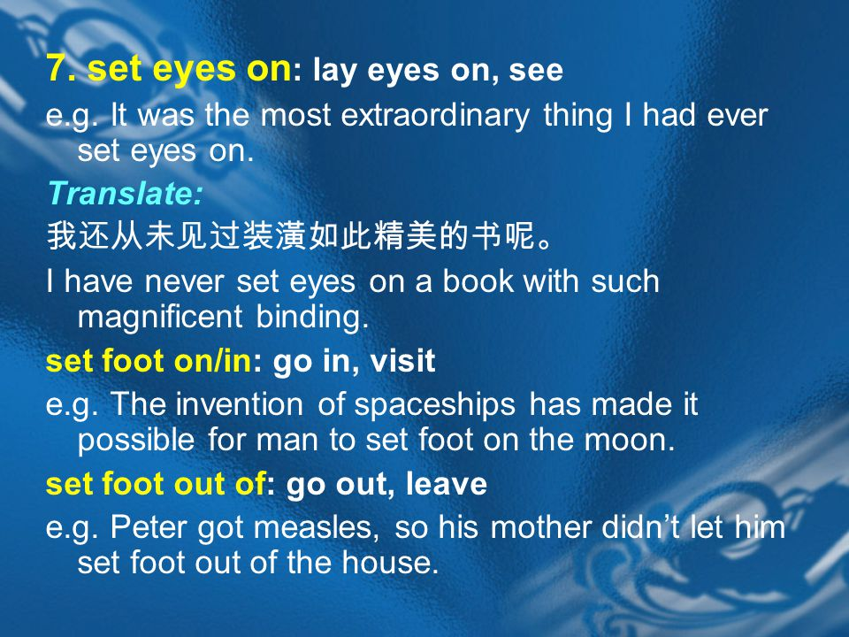 7. set eyes on : lay eyes on, see e.g. It was the most extraordinary thing I had ever set eyes on.