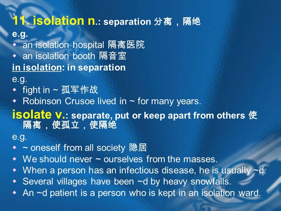 11. isolation n.: separation 分离,隔绝 e.g.