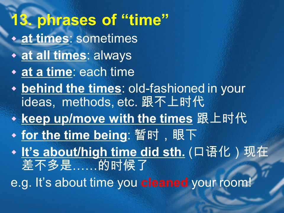 """13. phrases of """"time""""  at times: sometimes  at all times: always  at a time: each time  behind the times: old-fashioned in your ideas, methods, et"""