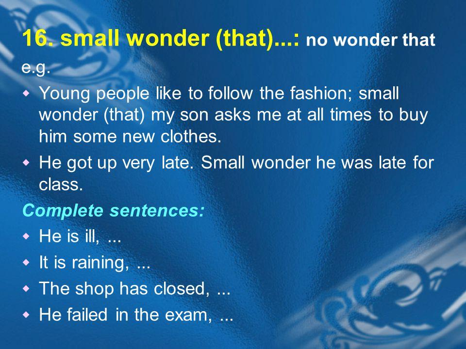 16. small wonder (that)...: no wonder that e.g.