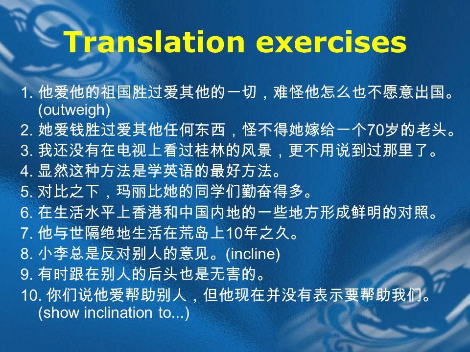 Translation exercises 1. 他爱他的祖国胜过爱其他的一切,难怪他怎么也不愿意出国。 (outweigh) 2.