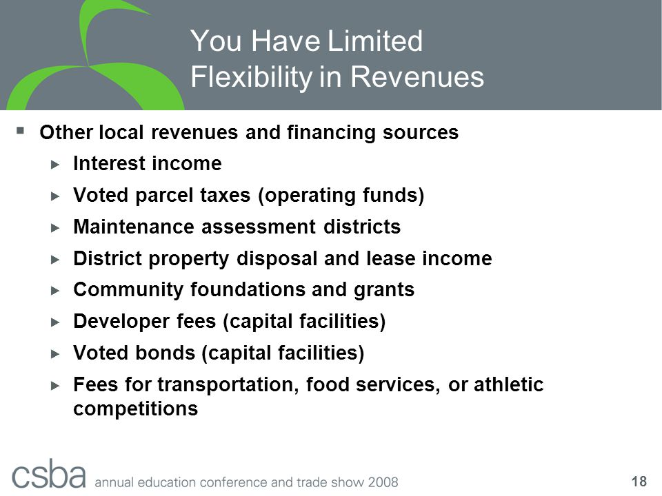18 You Have Limited Flexibility in Revenues  Other local revenues and financing sources  Interest income  Voted parcel taxes (operating funds)  Maintenance assessment districts  District property disposal and lease income  Community foundations and grants  Developer fees (capital facilities)  Voted bonds (capital facilities)  Fees for transportation, food services, or athletic competitions