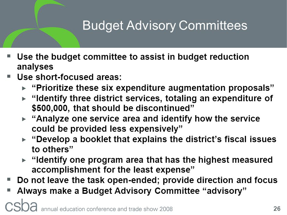 26 Budget Advisory Committees  Use the budget committee to assist in budget reduction analyses  Use short-focused areas:  Prioritize these six expenditure augmentation proposals  Identify three district services, totaling an expenditure of $500,000, that should be discontinued  Analyze one service area and identify how the service could be provided less expensively  Develop a booklet that explains the district's fiscal issues to others  Identify one program area that has the highest measured accomplishment for the least expense  Do not leave the task open-ended; provide direction and focus  Always make a Budget Advisory Committee advisory