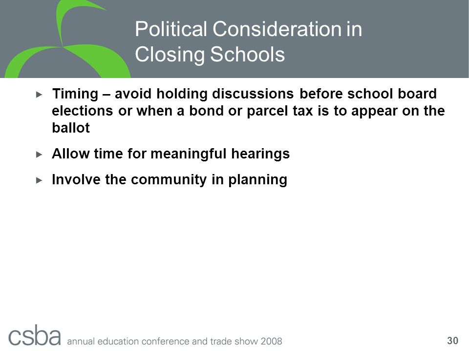 30 Political Consideration in Closing Schools  Timing – avoid holding discussions before school board elections or when a bond or parcel tax is to appear on the ballot  Allow time for meaningful hearings  Involve the community in planning