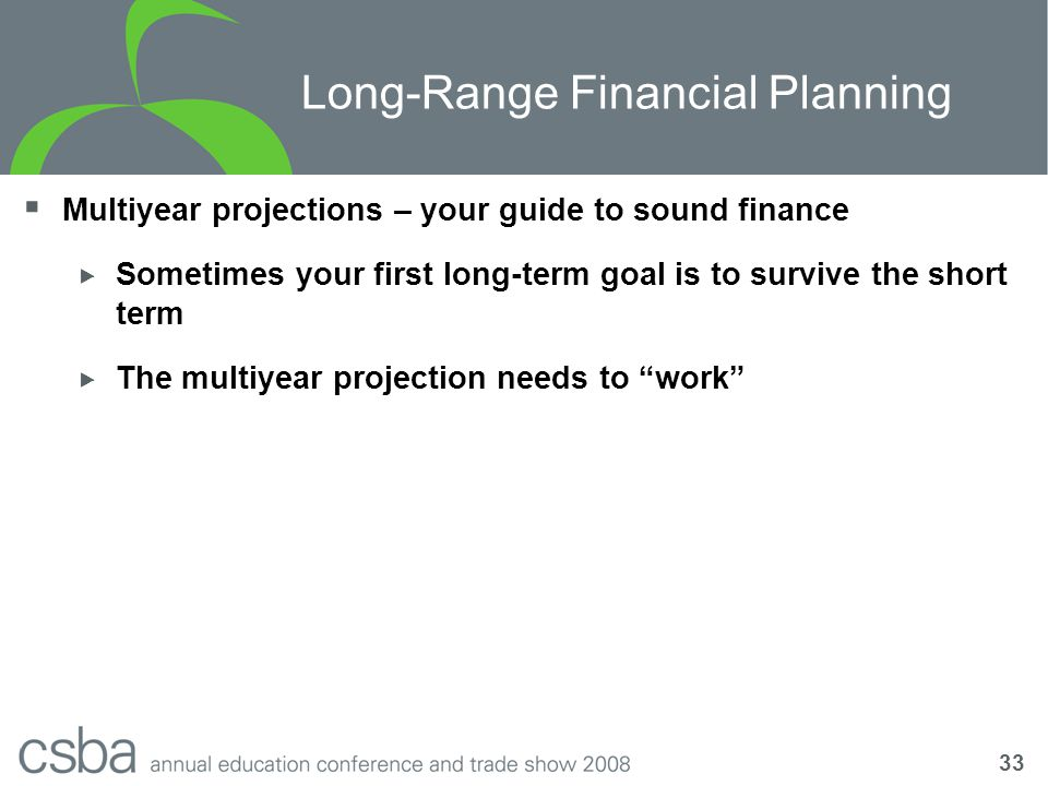 33 Long-Range Financial Planning  Multiyear projections – your guide to sound finance  Sometimes your first long-term goal is to survive the short term  The multiyear projection needs to work