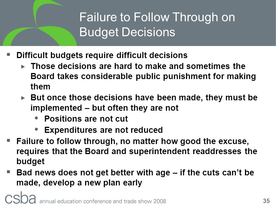 35 Failure to Follow Through on Budget Decisions  Difficult budgets require difficult decisions  Those decisions are hard to make and sometimes the Board takes considerable public punishment for making them  But once those decisions have been made, they must be implemented – but often they are not  Positions are not cut  Expenditures are not reduced  Failure to follow through, no matter how good the excuse, requires that the Board and superintendent readdresses the budget  Bad news does not get better with age – if the cuts can't be made, develop a new plan early