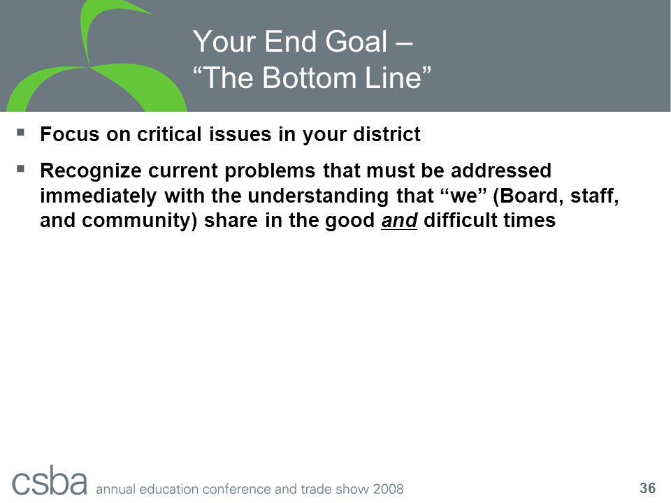 36 Your End Goal – The Bottom Line  Focus on critical issues in your district  Recognize current problems that must be addressed immediately with the understanding that we (Board, staff, and community) share in the good and difficult times